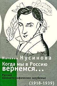 Когда мы в Россию вернемся... Русское кинематографическое зарубежье (1918-1939)