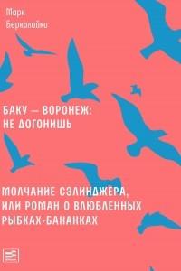 Баку ? Воронеж: не догонишь. Молчание Сэлинджера, или Роман о влюбленных рыбках-бананках