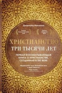 Христианство. Три тысячи лет. Первая всеохватывающая книга о христианстве, созданная в XXI веке