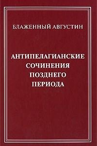 Антипелагианские сочинения позднего периода