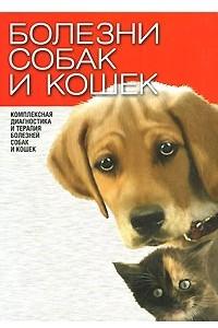 Болезни собак и кошек. Комплексная диагностика и терапия болезней собак и кошек