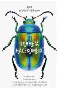 Планета насекомых. Странные, прекрасные, незаменимые существа, которые заставляют наш мир вращаться