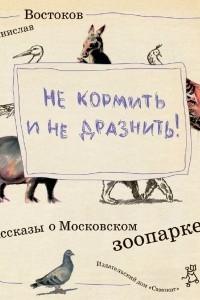 Не кормить и не дразнить! Рассказы о Московском зоопарке