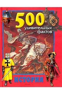 500 удивительных фактов: История