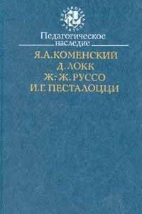 Педагогическое наследие. Я. А. Коменский, Д. Локк, Ж.-Ж. Руссо, И. Г. Песталоцци
