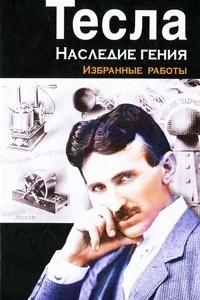 Тесла. Наследие гения. Избранные работы