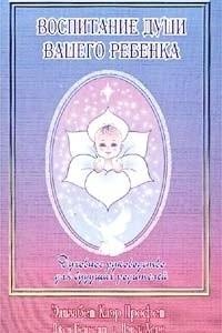 Воспитание души вашего ребенка. Духовное руководство для будущих родителей