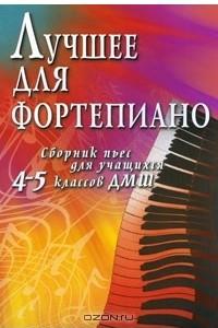 Лучшее для фортепиано. Сборник пьес для учащихся 4-5 классов ДМШ