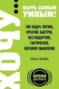 ХОЧУ? быть самым умным! 300 задач: логика, креатив, быстрое, нестандартное, тактическое, образное мышление