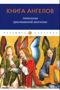 Книга ангелов. Антология христианской ангелогии