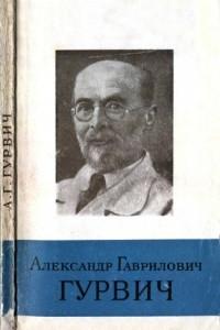 Александр Гаврилович Гурвич. 1874-1954
