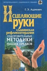 Исцеляющие руки. Славянская рефлексотерапия. Оздоровительные методики наших предков