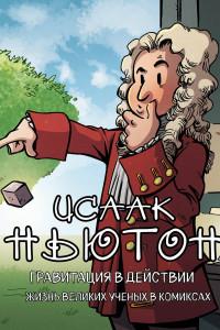 Исаак Ньютон. Гравитация в действии. Жизнь великих ученых в комиксах