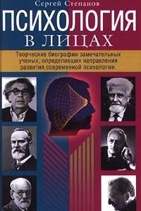 Психология в лицах. Творческие биографии замечательных ученых, определивших направления развития современной психологии