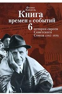 Книга времен и событий. История евреев Советского Союза. Том 6. 1945-1970