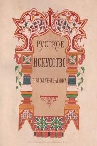 Русское искусство. Его источники, его составные элементы, его высшее развитие, его будущность