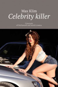 Celebrity killer. Criminals of Hollywood and world cinema