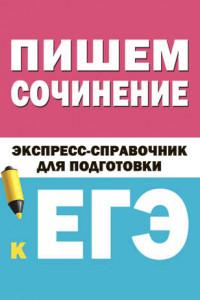 Пишем сочинение. Экспресс-справочник для подготовки к ЕГЭ