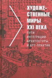 Художественные миры XXI века. Пути интеграции архитектуры и арт-практик