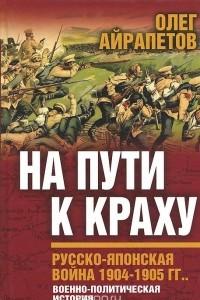 На пути к краху. Русско-японская война 1904-1905 гг. Военно-политическая история