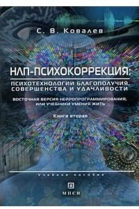 НЛП-психокоррекция: психотехнологии благополучия, совершенства и удачливости. Восточная версия нейропрограммирования, или учебники умения жить. Ковалев С.В