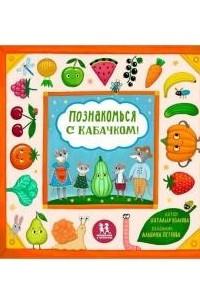 Познакомься с кабачком! Моя первая книга про овощи и фрукты