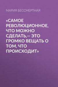 «Самое революционное, что можно сделать,– это громко вещать о том, что происходит»