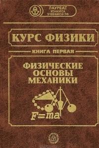 Курс физики. В 3 книгах. Книга 1. Физические основы механики