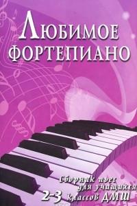 Любимое фортепиано. Сборник пьес для учащихся 2-3 классов ДМШ