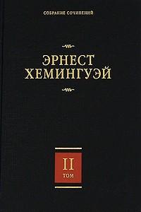 Эрнест Хемингуэй. Собрание сочинений. В 7 томах. Том 2. Прощай, оружие! Победитель не получает ничего. Пятая колонна