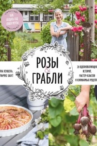 Розы & грабли. Как создать сад своей мечты. 20 вдохновляющих историй, мастер-классов и кулинарных рецептов