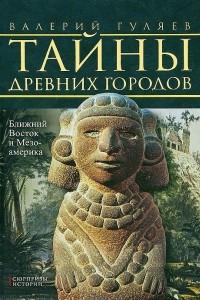 Тайны древних городов. Ближний Восток и Мезоамерика