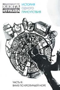Книга Фурмана. История одного присутствия. Часть III. Вниз по кроличьей норе