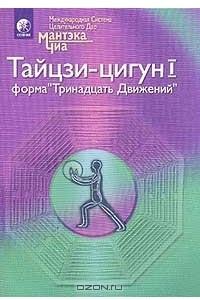 Полная система даосских дисциплин для тела, ума и духа. Тайцзи-цигун I. Форма `Тринадцать Движений`