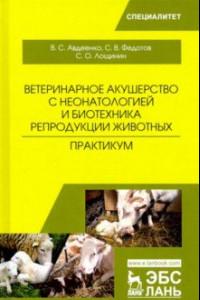 Ветеринарное акушерство с неонатологией и биотехника репродукции животных. Практикум. Учебное пособ.