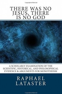 there was no Jesus, there is no God: A Scholarly Examination of the Scientific, Historical, and Philosophical Evidence & Arguments for Monotheism