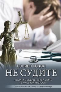 Не судите. Истории о медицинской этике и врачебной мудрости