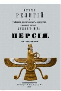 История религий и тайных религиозных обществ и народных обычаев Древнего Мира. Персия