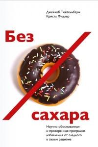 Без сахара. Научно обоснованная и проверенная программа избавления от сладкого в своем рационе