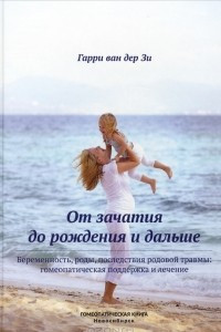 От зачатия до рождения и дальше. Беременность, роды, последствия родовой травмы. Гомеопатическая поддержка и лечение