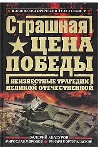 Страшная цена Победы. Неизвестные трагедии Великой Отечественной