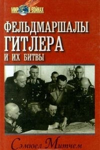 Фельдмаршалы Гитлера и их битвы