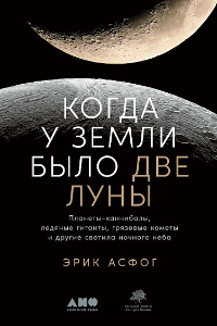 Когда у Земли было две Луны. Планеты-каннибалы, ледяные гиганты, грязевые кометы и другие светила ночного неба