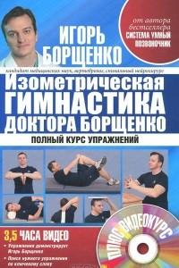 Изометрическая гимнастика доктора Борщенко. Позвоночник и суставы. Полный курс упражнений