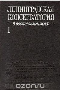 Ленинградская Консерватория в воспоминаниях. В двух томах. Том 1