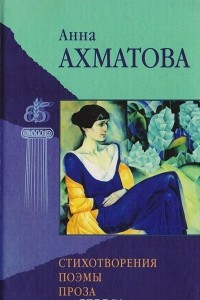 Анна Ахматова. Стихотворения, поэмы, проза