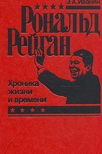 Рональд Рейган. Хроника жизни и времени