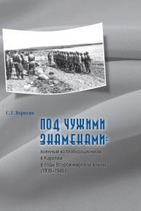 Под чужими знаменами: военный коллаборационизм в Карелии в годы Второй мировой войны (1939–1945)