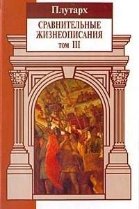 Сравнительные жизнеописания. В 3 томах. Том III