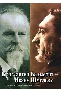 Константин Бальмонт - Ивану Шмелеву. Письма и стихотворения. 1926-1936